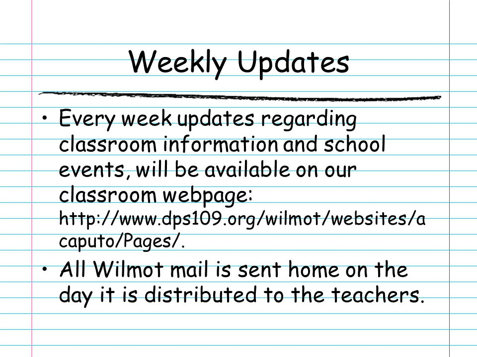Weekly Updates Every week updates regarding classroom information and school events, will be available on our classroom webpage: http://www.dps109.org/wilmot/websites/a caputo/Pages/.