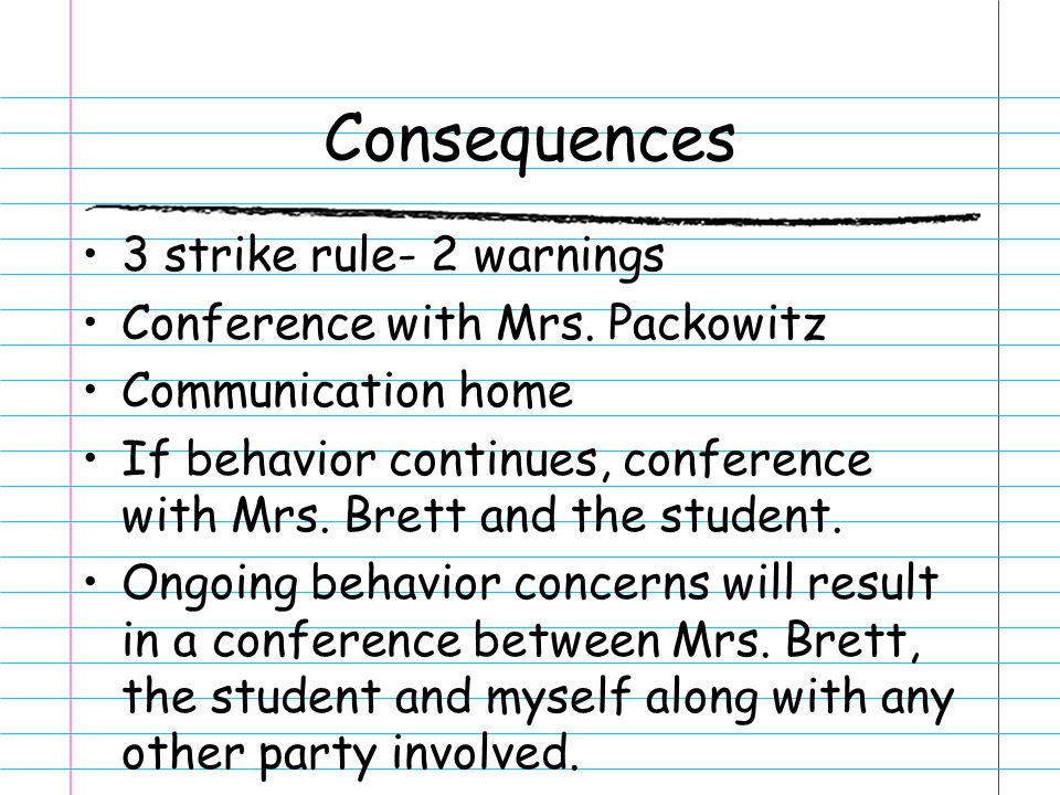 Consequences 3 strike rule- 2 warnings Conference with Mrs. Packowitz Communication home If behavior continues, conference with Mrs. Brett and the stu
