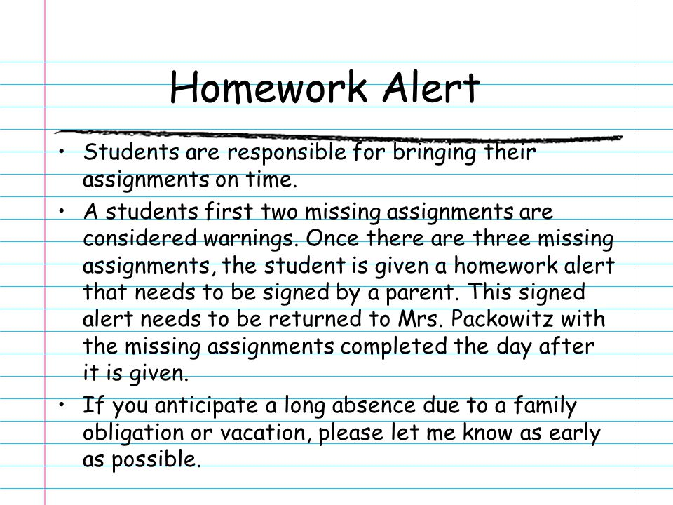 Homework Alert Students are responsible for bringing their assignments on time.