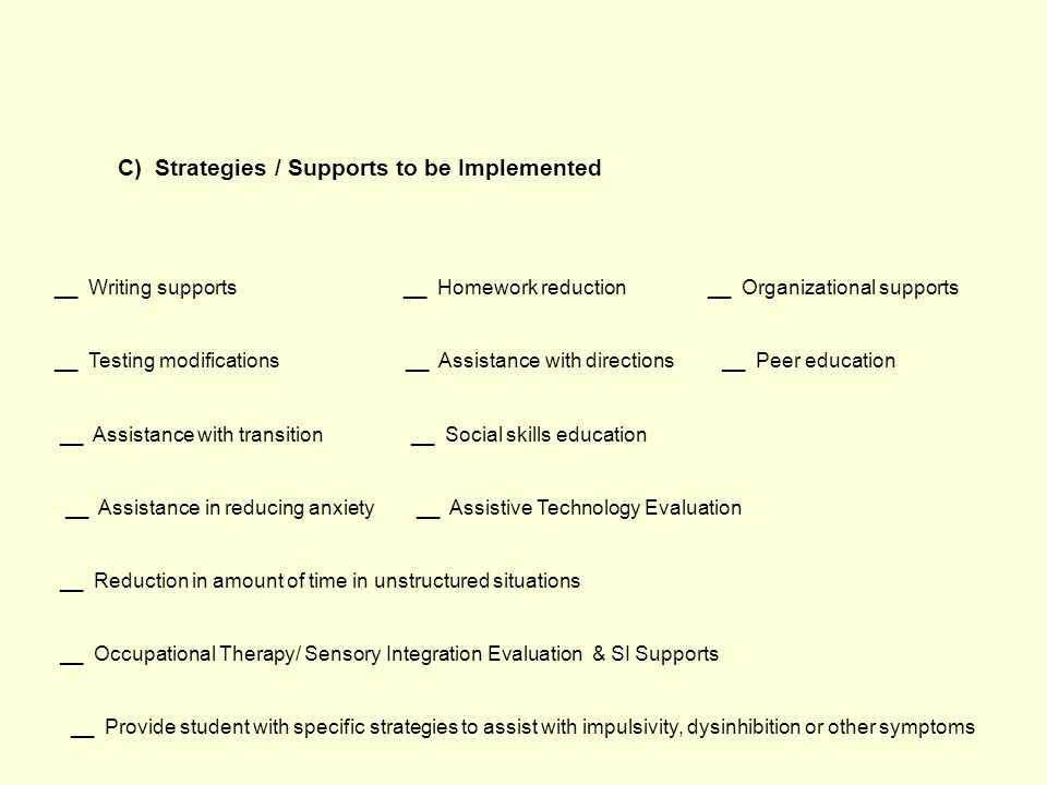 C) Strategies / Supports to be Implemented __ Writing supports __ Homework reduction __ Organizational supports __ Testing modifications __ Assistance with directions __ Peer education __ Assistance with transition __ Social skills education __ Assistance in reducing anxiety __ Assistive Technology Evaluation __ Reduction in amount of time in unstructured situations __ Occupational Therapy/ Sensory Integration Evaluation & SI Supports __ Provide student with specific strategies to assist with impulsivity, dysinhibition or other symptoms