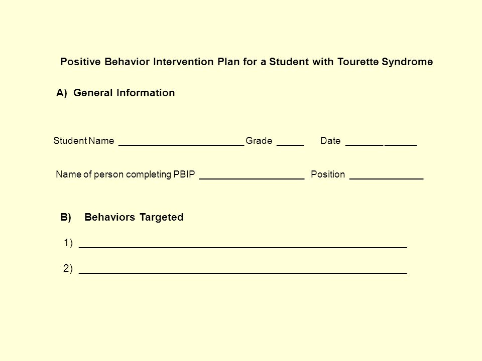 Positive Behavior Intervention Plan for a Student with Tourette Syndrome A) General Information Student Name ________________________ Grade _____ Date _______ ______ Name of person completing PBIP ____________________ Position ______________ B)Behaviors Targeted 1) _______________________________________________________ 2) _______________________________________________________