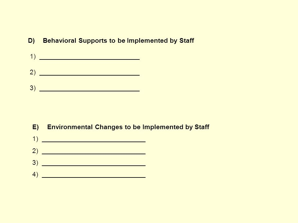 D)Behavioral Supports to be Implemented by Staff 1) ___________________________ 2) ___________________________ 3) ___________________________ E)Environmental Changes to be Implemented by Staff 1) ____________________________ 2) ____________________________ 3) ____________________________ 4) ____________________________