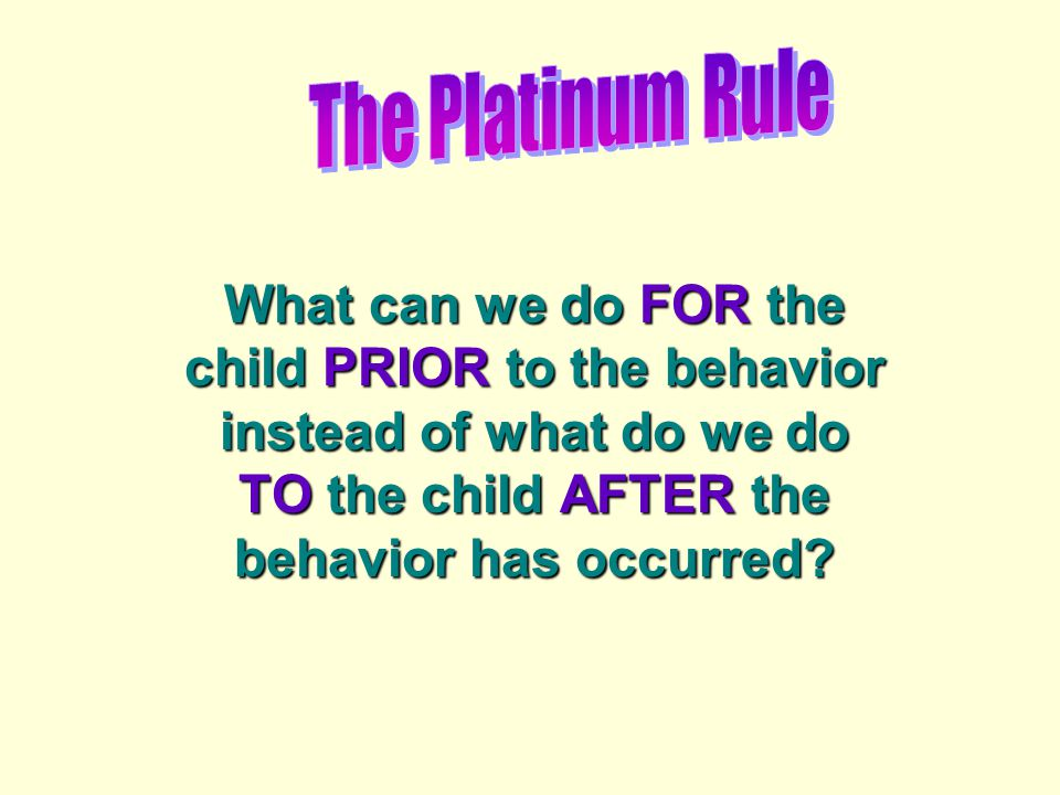 What can we do FOR the child PRIOR to the behavior instead of what do we do TO the child AFTER the behavior has occurred