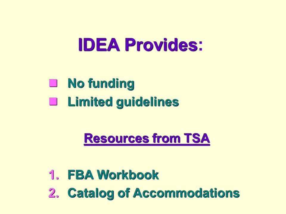 IDEA Provides IDEA Provides: No funding No funding Limited guidelines Limited guidelines Resources from TSA 1.FBA Workbook 2.Catalog of Accommodations