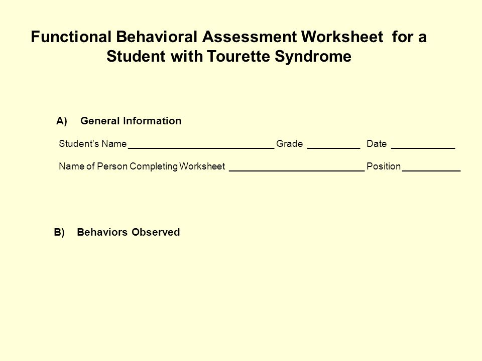 Functional Behavioral Assessment Worksheet for a Student with Tourette Syndrome A)General Information Student's Name ____________________________ Grade __________ Date ____________ Name of Person Completing Worksheet __________________________ Position ___________ B) Behaviors Observed