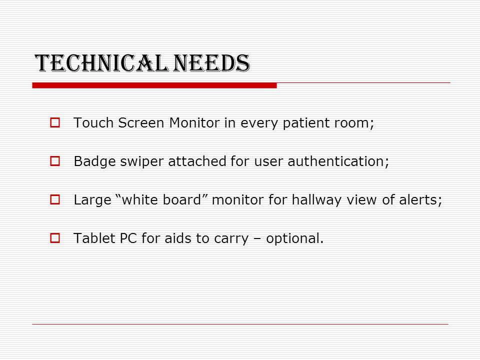 Technical Needs  Touch Screen Monitor in every patient room;  Badge swiper attached for user authentication;  Large white board monitor for hallway view of alerts;  Tablet PC for aids to carry – optional.