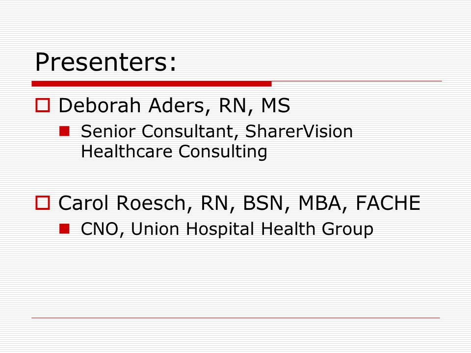 Presenters:  Deborah Aders, RN, MS Senior Consultant, SharerVision Healthcare Consulting  Carol Roesch, RN, BSN, MBA, FACHE CNO, Union Hospital Health Group