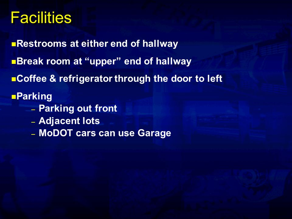 Facilities Restrooms at either end of hallway Break room at upper end of hallway Coffee & refrigerator through the door to left Parking – Parking out front – Adjacent lots – MoDOT cars can use Garage