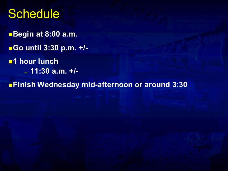 Schedule Begin at 8:00 a.m. Go until 3:30 p.m. +/- 1 hour lunch – 11:30 a.m.