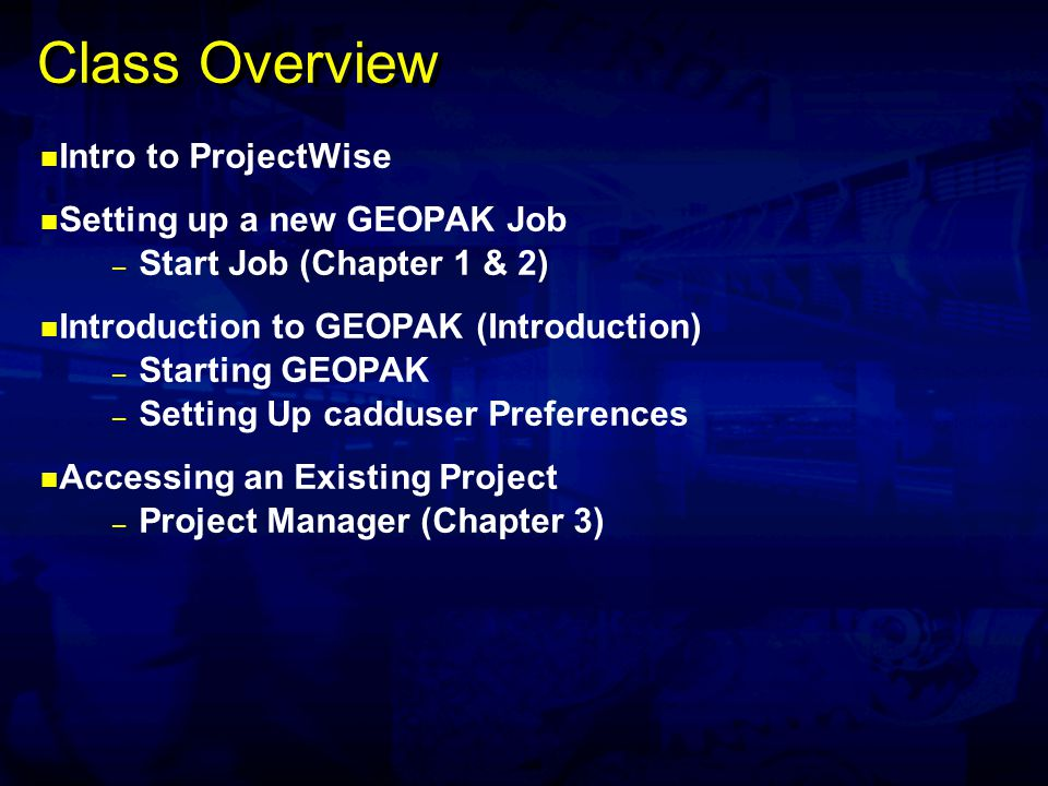 Class Overview Intro to ProjectWise Setting up a new GEOPAK Job – Start Job (Chapter 1 & 2) Introduction to GEOPAK (Introduction) – Starting GEOPAK – Setting Up cadduser Preferences Accessing an Existing Project – Project Manager (Chapter 3)
