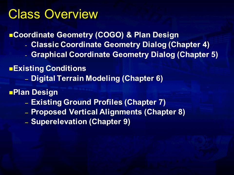 Class Overview Coordinate Geometry (COGO) & Plan Design - Classic Coordinate Geometry Dialog (Chapter 4) - Graphical Coordinate Geometry Dialog (Chapter 5) Existing Conditions – Digital Terrain Modeling (Chapter 6) Plan Design – Existing Ground Profiles (Chapter 7) – Proposed Vertical Alignments (Chapter 8) – Superelevation (Chapter 9)