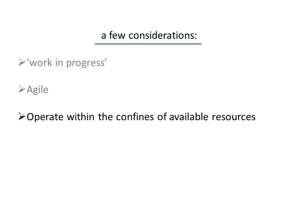 a few considerations:  'work in progress'  Agile  Operate within the confines of available resources