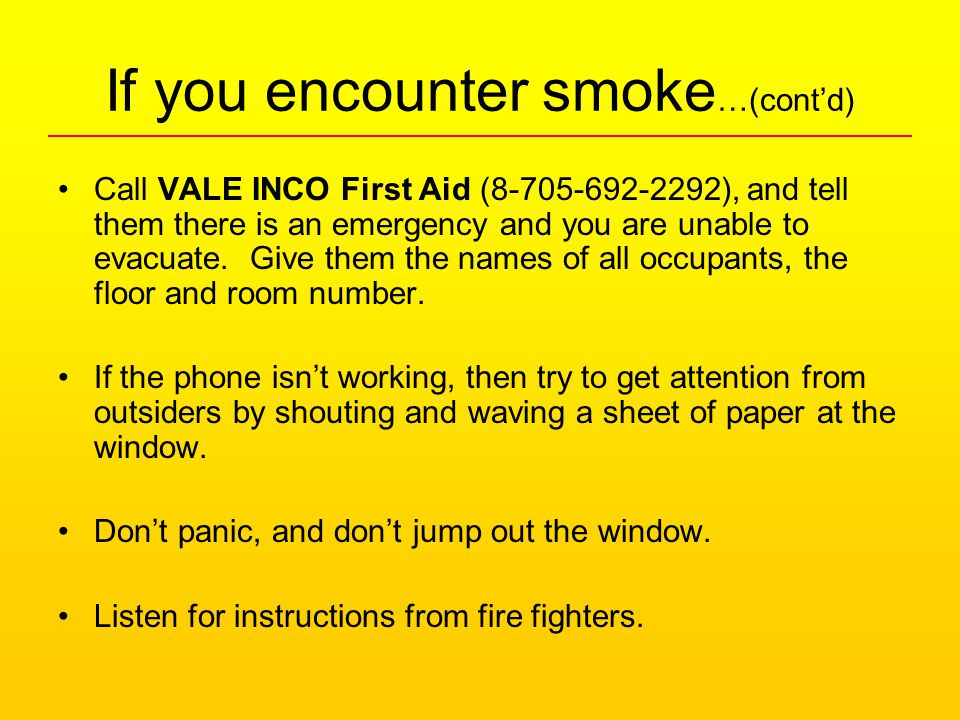If you encounter smoke …(cont'd) Call VALE INCO First Aid (8-705-692-2292), and tell them there is an emergency and you are unable to evacuate.