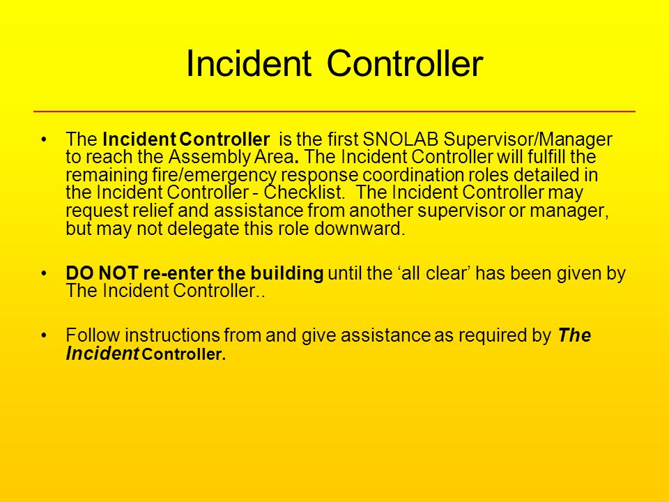 Incident Controller The Incident Controller is the first SNOLAB Supervisor/Manager to reach the Assembly Area.