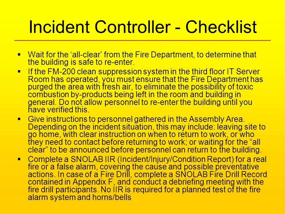 Incident Controller - Checklist  Wait for the 'all-clear' from the Fire Department, to determine that the building is safe to re-enter.