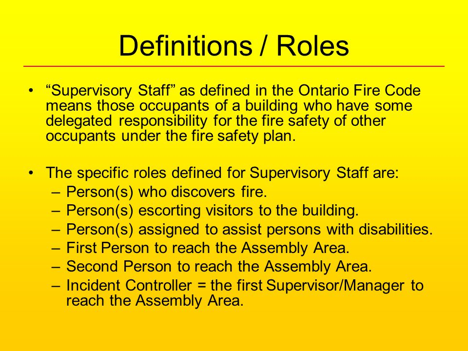 Definitions / Roles Supervisory Staff as defined in the Ontario Fire Code means those occupants of a building who have some delegated responsibility for the fire safety of other occupants under the fire safety plan.