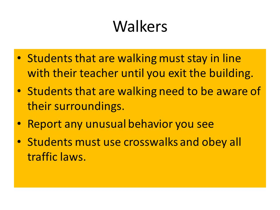Walkers Students that are walking must stay in line with their teacher until you exit the building.