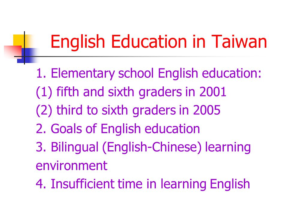 English Education in Taiwan 1. Elementary school English education: (1) fifth and sixth graders in 2001 (2) third to sixth graders in 2005 2. Goals of