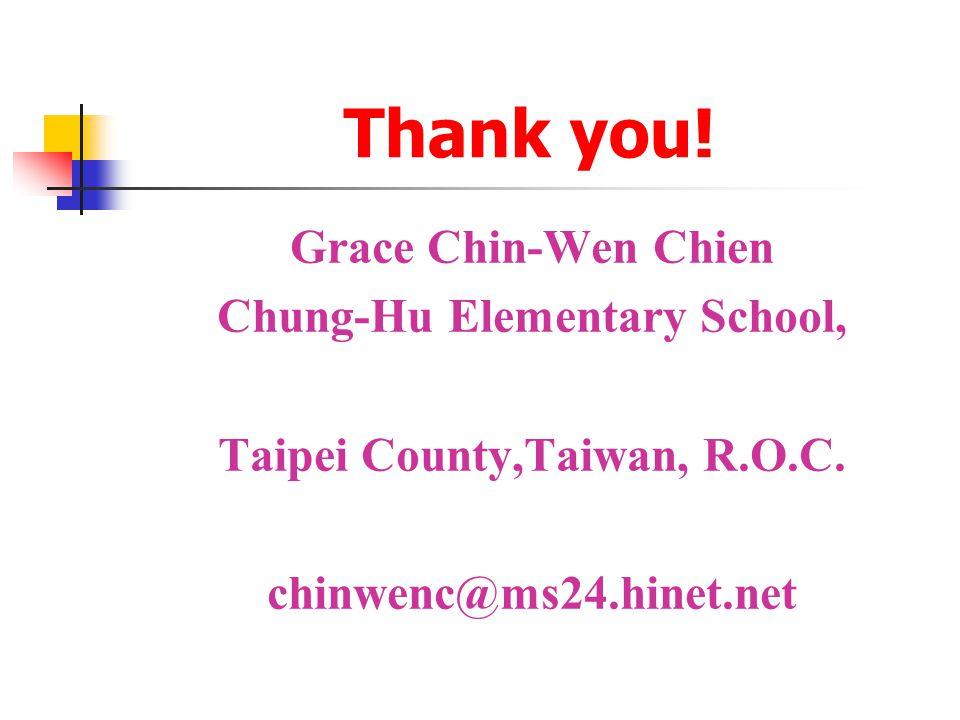 Thank you. Grace Chin-Wen Chien Chung-Hu Elementary School, Taipei County,Taiwan, R.O.C.