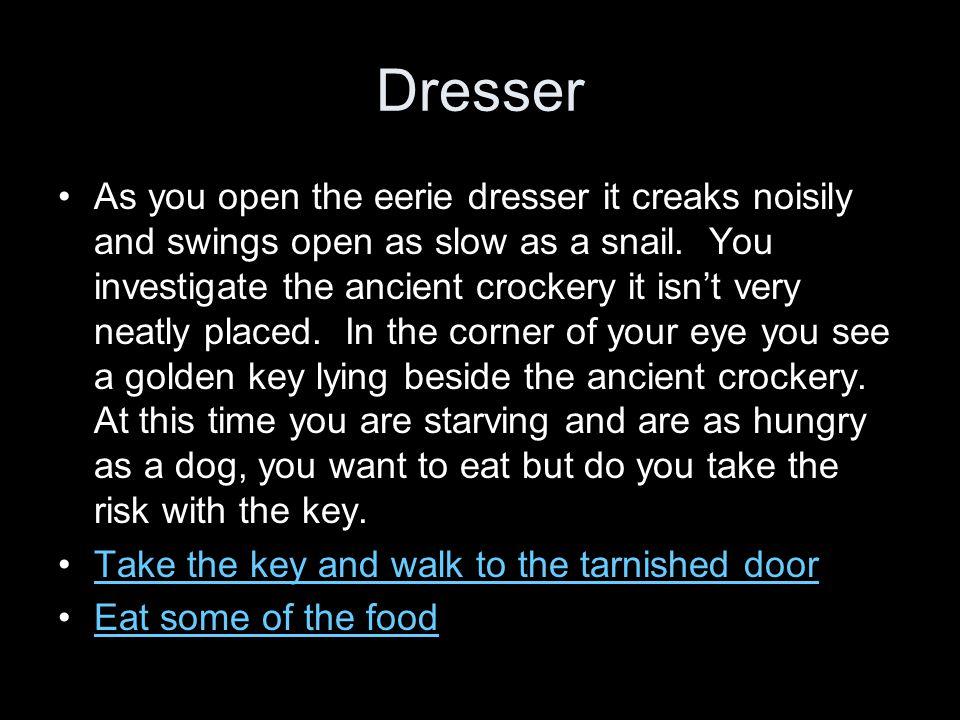 Dresser As you open the eerie dresser it creaks noisily and swings open as slow as a snail.