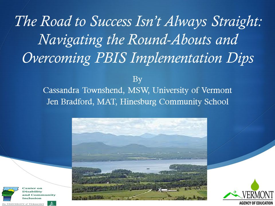  The Road to Success Isn't Always Straight: Navigating the Round-Abouts and Overcoming PBIS Implementation Dips By Cassandra Townshend, MSW, Universi