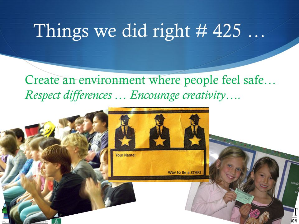 Things we did right # 425 … Create an environment where people feel safe… Respect differences … Encourage creativity….