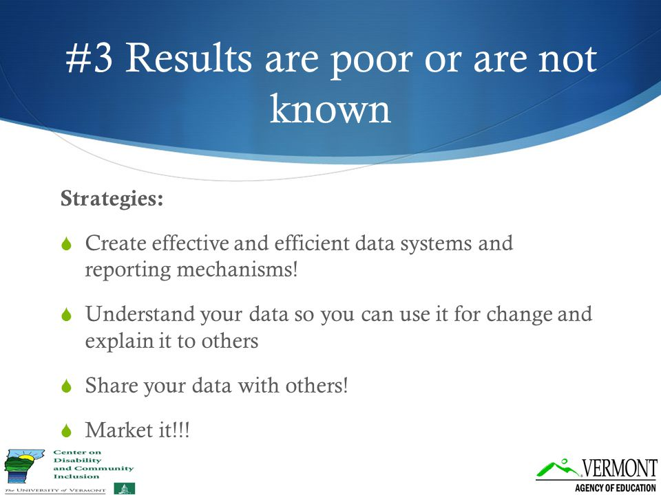#3 Results are poor or are not known Strategies:  Create effective and efficient data systems and reporting mechanisms!  Understand your data so you