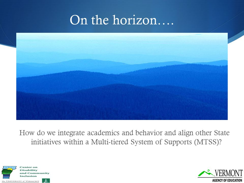 On the horizon…. How do we integrate academics and behavior and align other State initiatives within a Multi-tiered System of Supports (MTSS)?