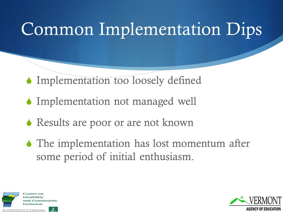 Common Implementation Dips  Implementation too loosely defined  Implementation not managed well  Results are poor or are not known  The implementa