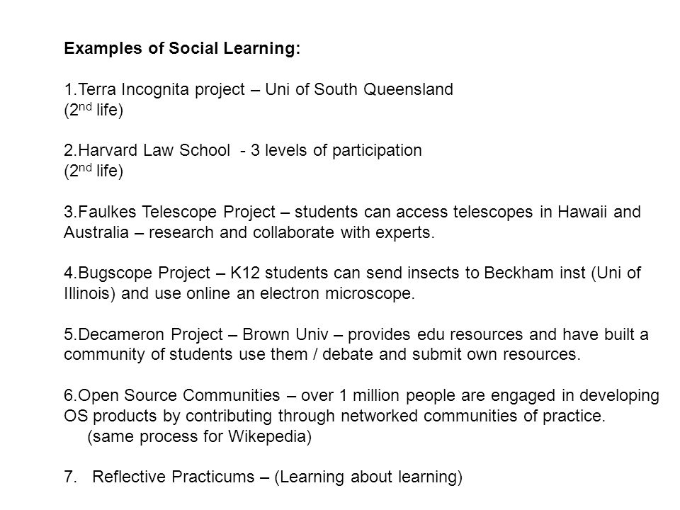 Examples of Social Learning: 1.Terra Incognita project – Uni of South Queensland (2 nd life) 2.Harvard Law School - 3 levels of participation (2 nd life) 3.Faulkes Telescope Project – students can access telescopes in Hawaii and Australia – research and collaborate with experts.