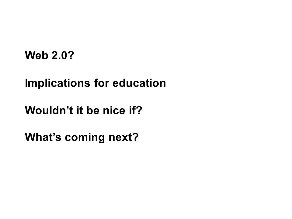 Web 2.0? Implications for education Wouldn't it be nice if? What's coming next?