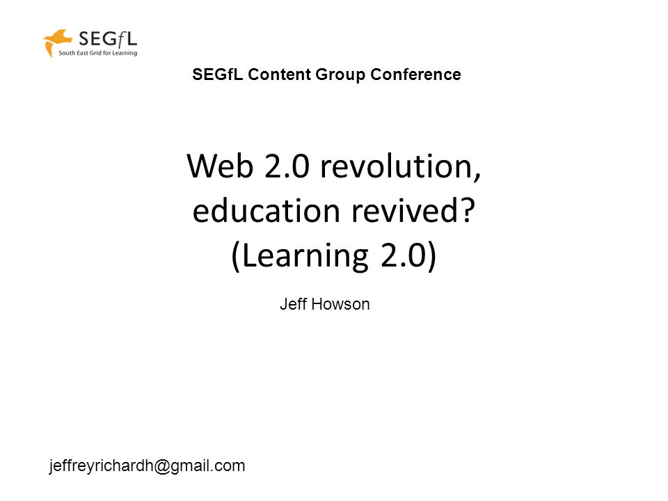 Web 2.0 revolution, education revived? (Learning 2.0) Jeff Howson jeffreyrichardh@gmail.com SEGfL Content Group Conference