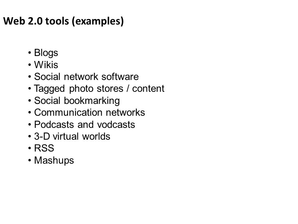 Web 2.0 tools (examples) Blogs Wikis Social network software Tagged photo stores / content Social bookmarking Communication networks Podcasts and vodcasts 3-D virtual worlds RSS Mashups