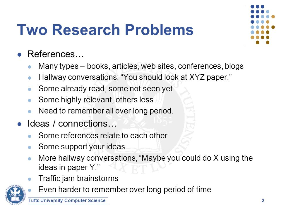 Tufts University Computer Science22 Two Research Problems References… Many types – books, articles, web sites, conferences, blogs Hallway conversations: You should look at XYZ paper. Some already read, some not seen yet Some highly relevant, others less Need to remember all over long period.