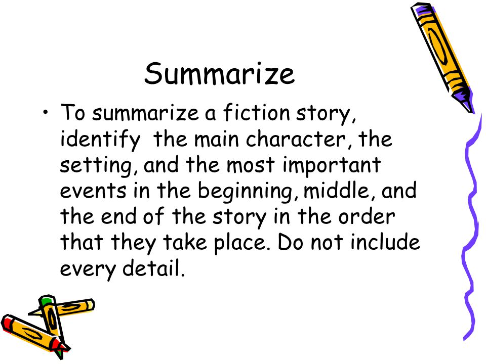 Summarize To summarize a fiction story, identify the main character, the setting, and the most important events in the beginning, middle, and the end of the story in the order that they take place.