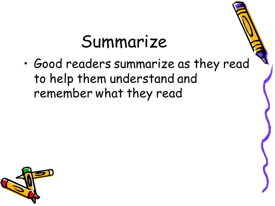 Summarize Good readers summarize as they read to help them understand and remember what they read