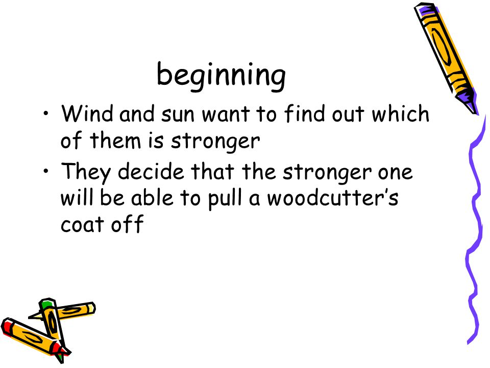 beginning Wind and sun want to find out which of them is stronger They decide that the stronger one will be able to pull a woodcutter's coat off