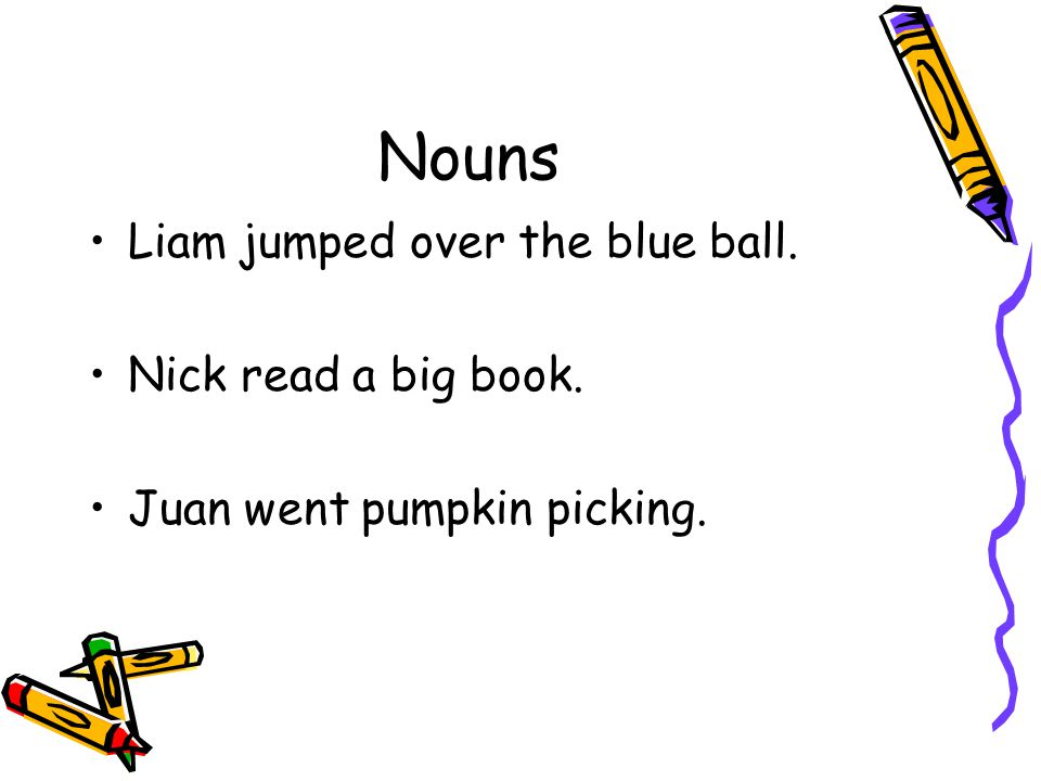 Nouns Liam jumped over the blue ball. Nick read a big book. Juan went pumpkin picking.