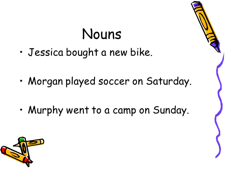 Nouns Jessica bought a new bike. Morgan played soccer on Saturday. Murphy went to a camp on Sunday.