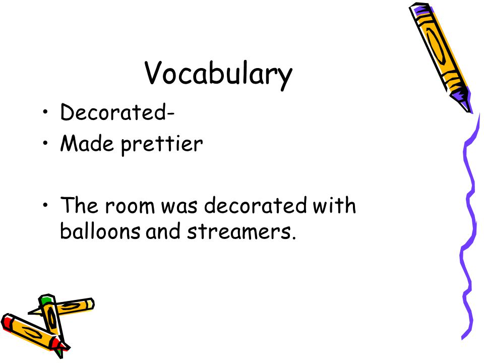 Vocabulary Decorated- Made prettier The room was decorated with balloons and streamers.