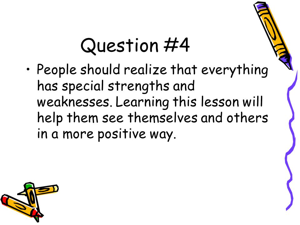 Question #4 People should realize that everything has special strengths and weaknesses.