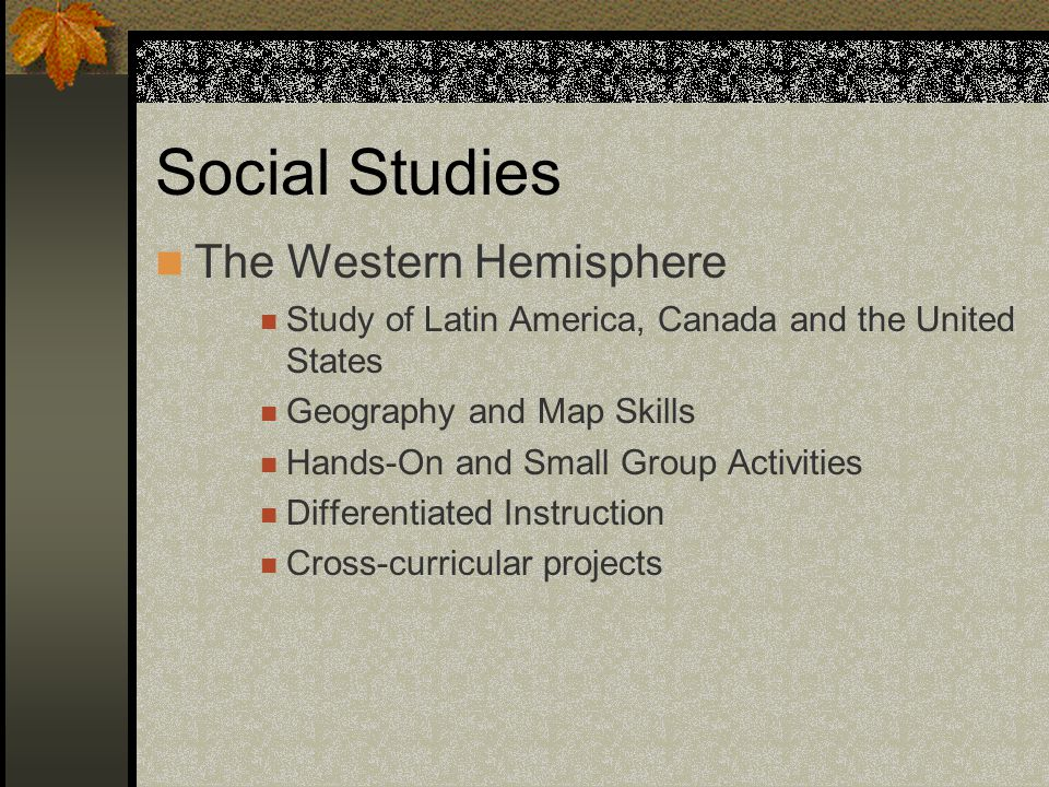 Social Studies The Western Hemisphere Study of Latin America, Canada and the United States Geography and Map Skills Hands-On and Small Group Activities Differentiated Instruction Cross-curricular projects