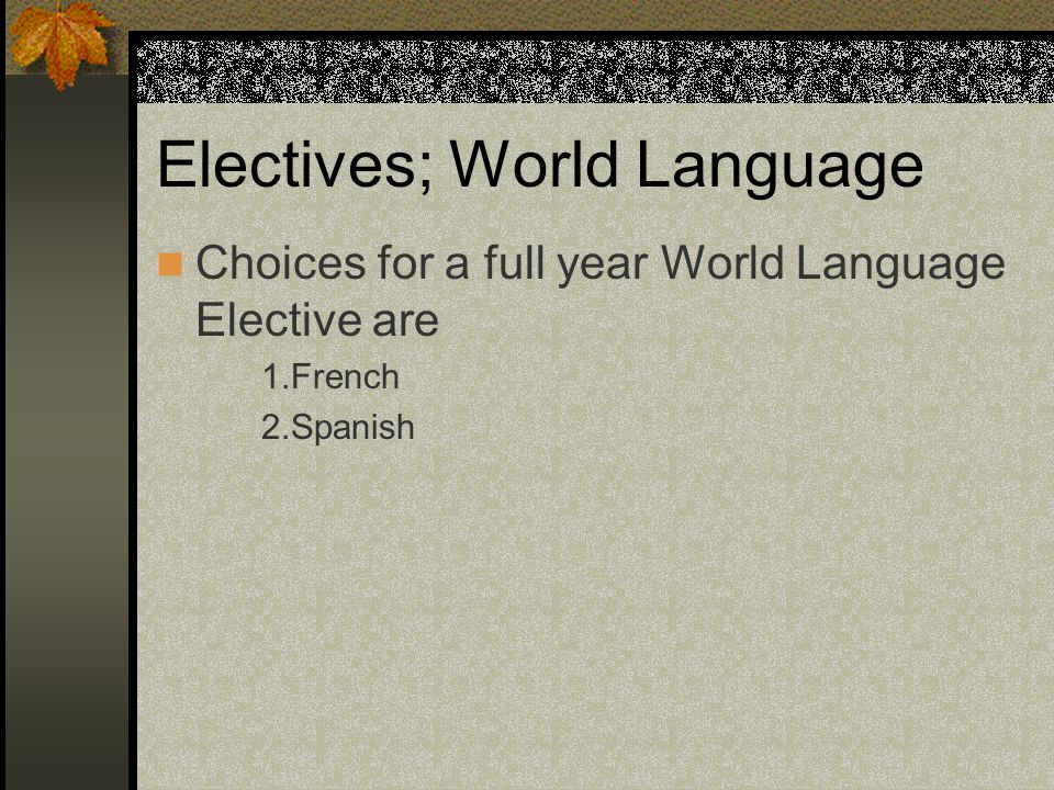 Electives; World Language Choices for a full year World Language Elective are 1.French 2.Spanish