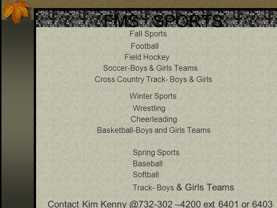 FMS SPORTS Fall Sports Football Field Hockey Soccer-Boys & Girls Teams Cross Country Track- Boys & Girls Winter Sports Wrestling Cheerleading Basketball-Boys and Girls Teams Spring Sports Baseball Softball Track- Boys & Girls Teams Contact Kim Kenny @732-302 –4200 ext 6401 or 6403