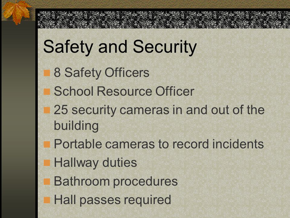 Safety and Security 8 Safety Officers School Resource Officer 25 security cameras in and out of the building Portable cameras to record incidents Hallway duties Bathroom procedures Hall passes required