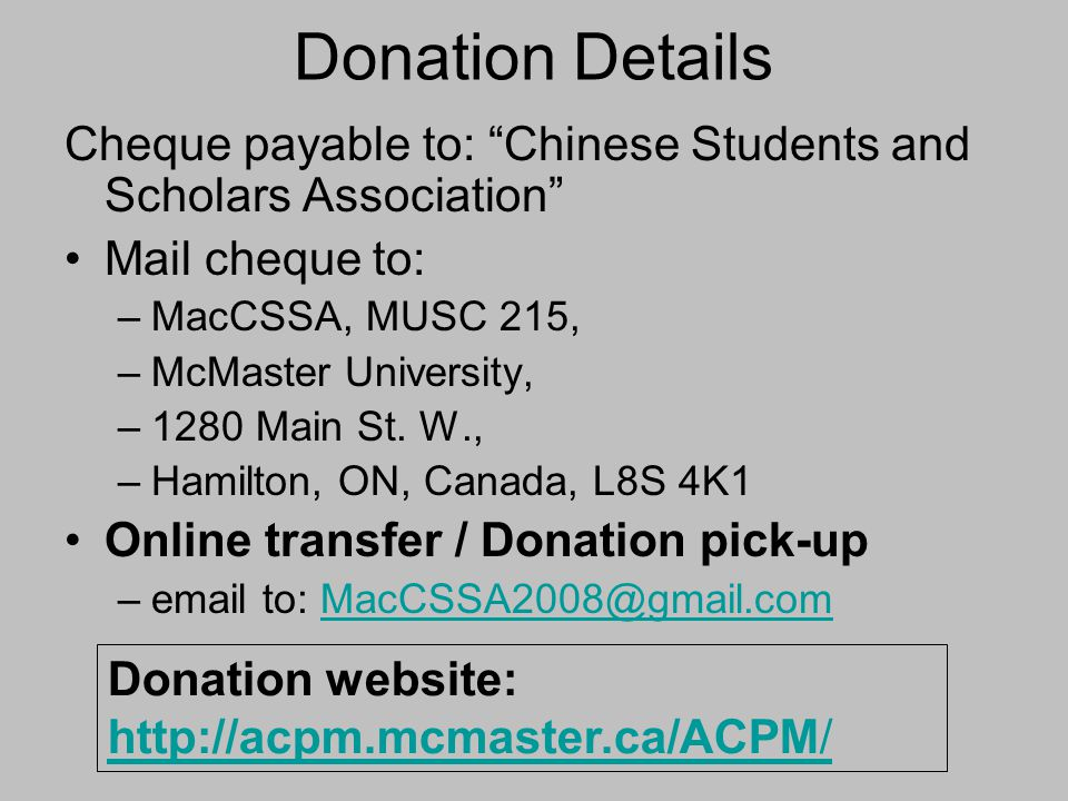 "Donation Details Cheque payable to: ""Chinese Students and Scholars Association"" Mail cheque to: –MacCSSA, MUSC 215, –McMaster University, –1280 Main S"