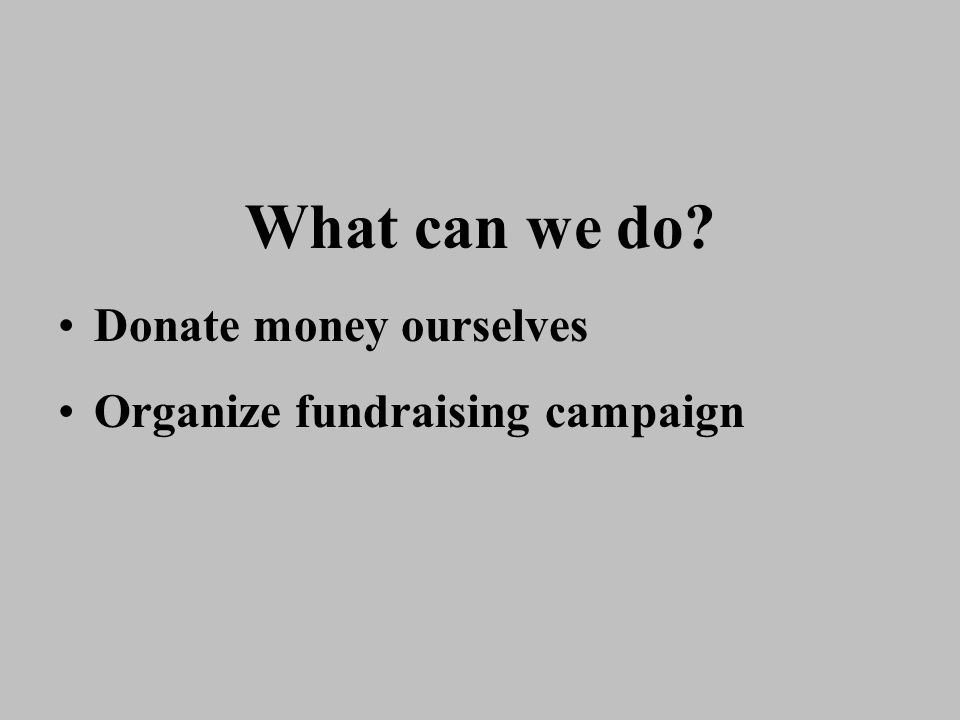 What can we do? Donate money ourselves Organize fundraising campaign