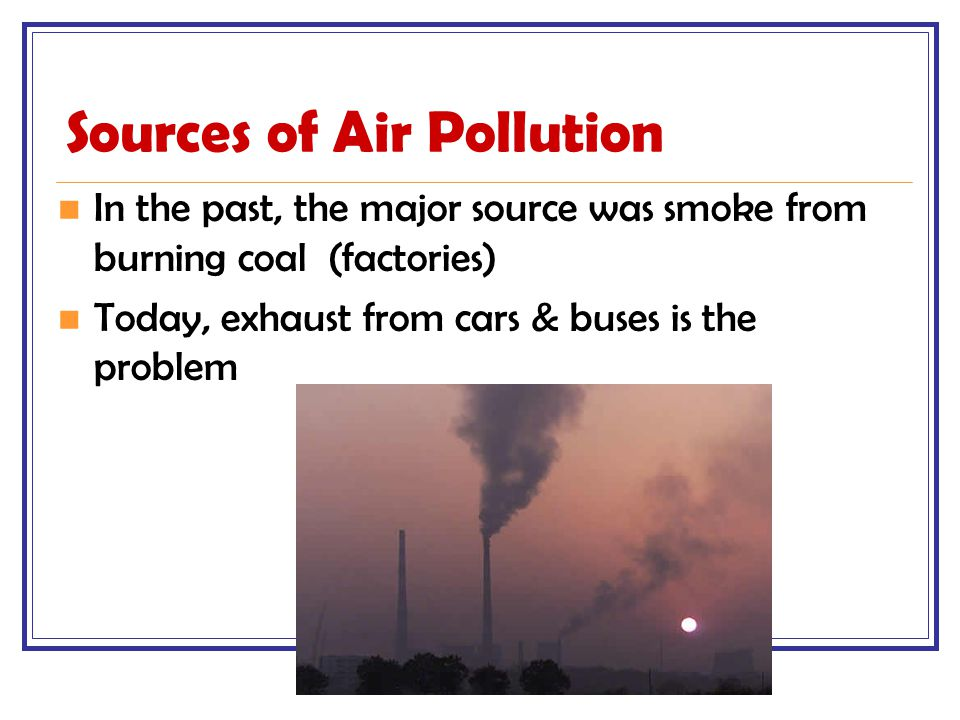 Sources of Air Pollution In the past, the major source was smoke from burning coal (factories) Today, exhaust from cars & buses is the problem