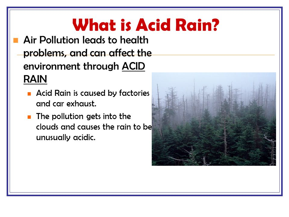 What is Acid Rain? Air Pollution leads to health problems, and can affect the environment through ACID RAIN Acid Rain is caused by factories and car e