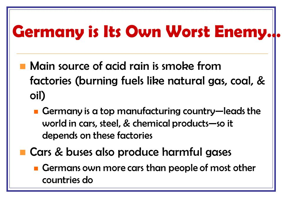 Germany is Its Own Worst Enemy… Main source of acid rain is smoke from factories (burning fuels like natural gas, coal, & oil) Germany is a top manufa